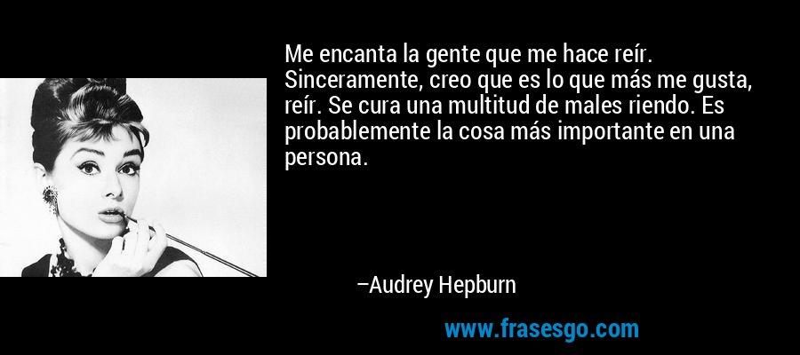 Me encanta la gente que me hace reír. Sinceramente, creo que es lo que más me gusta, reír. Se cura una multitud de males riendo. Es probablemente la cosa más importante en una persona. – Audrey Hepburn