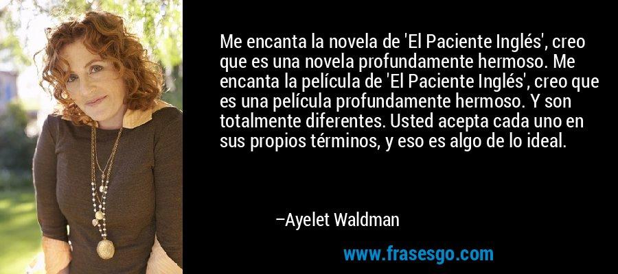 Me encanta la novela de 'El Paciente Inglés', creo que es una novela profundamente hermoso. Me encanta la película de 'El Paciente Inglés', creo que es una película profundamente hermoso. Y son totalmente diferentes. Usted acepta cada uno en sus propios términos, y eso es algo de lo ideal. – Ayelet Waldman