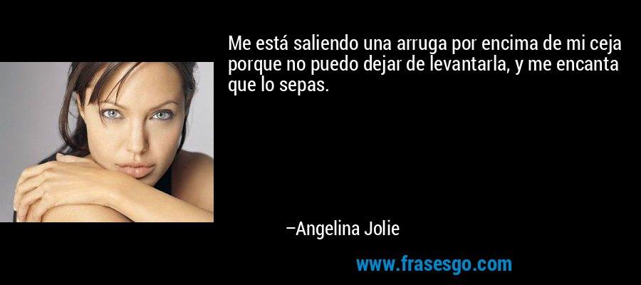 Me está saliendo una arruga por encima de mi ceja porque no puedo dejar de levantarla, y me encanta que lo sepas. – Angelina Jolie