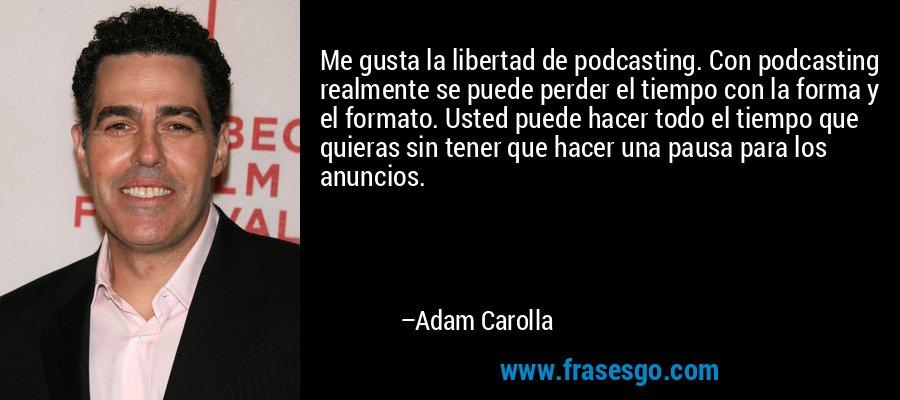 Me gusta la libertad de podcasting. Con podcasting realmente se puede perder el tiempo con la forma y el formato. Usted puede hacer todo el tiempo que quieras sin tener que hacer una pausa para los anuncios. – Adam Carolla