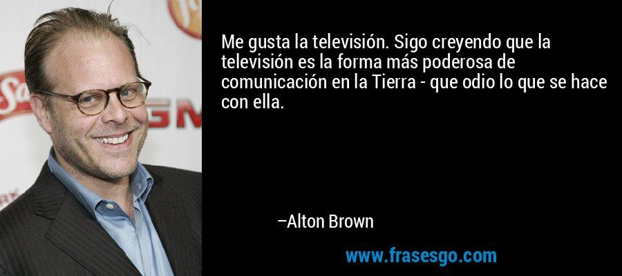 Me gusta la televisión. Sigo creyendo que la televisión es la forma más poderosa de comunicación en la Tierra - que odio lo que se hace con ella. – Alton Brown