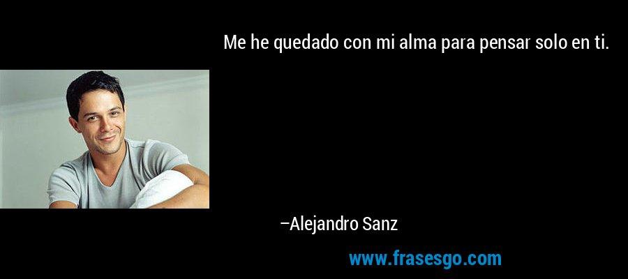 Me he quedado con mi alma para pensar solo en ti. – Alejandro Sanz
