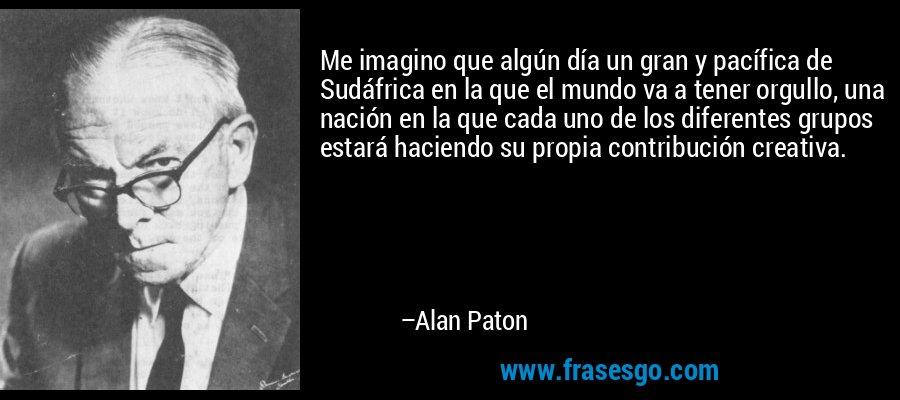 Me imagino que algún día un gran y pacífica de Sudáfrica en la que el mundo va a tener orgullo, una nación en la que cada uno de los diferentes grupos estará haciendo su propia contribución creativa. – Alan Paton