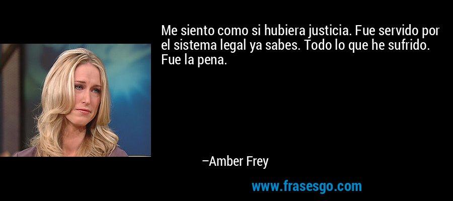 Me siento como si hubiera justicia. Fue servido por el sistema legal ya sabes. Todo lo que he sufrido. Fue la pena. – Amber Frey