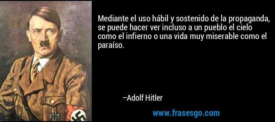 Mediante el uso hábil y sostenido de la propaganda, se puede hacer ver incluso a un pueblo el cielo como el infierno o una vida muy miserable como el paraíso. – Adolf Hitler