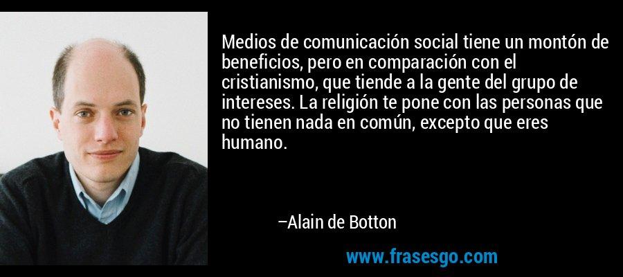Medios de comunicación social tiene un montón de beneficios, pero en comparación con el cristianismo, que tiende a la gente del grupo de intereses. La religión te pone con las personas que no tienen nada en común, excepto que eres humano. – Alain de Botton