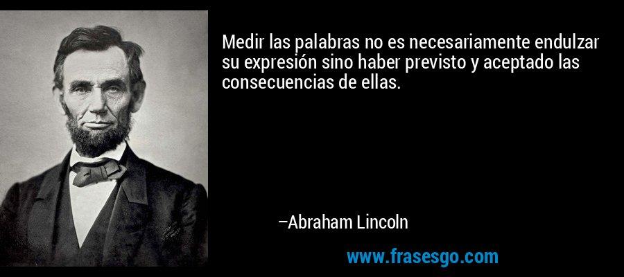 Medir las palabras no es necesariamente endulzar su expresión sino haber previsto y aceptado las consecuencias de ellas. – Abraham Lincoln