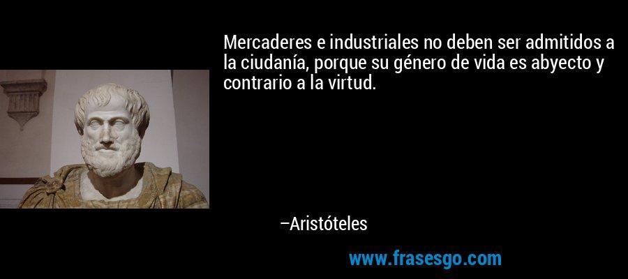 Mercaderes e industriales no deben ser admitidos a la ciudanía, porque su género de vida es abyecto y contrario a la virtud. – Aristóteles