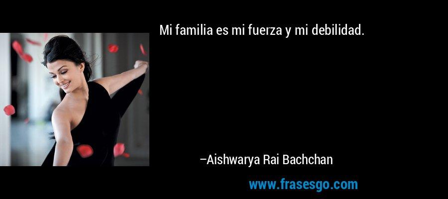 Mi familia es mi fuerza y mi debilidad. – Aishwarya Rai Bachchan