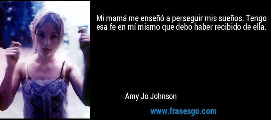Mi mamá me enseñó a perseguir mis sueños. Tengo esa fe en mí mismo que debo haber recibido de ella. – Amy Jo Johnson