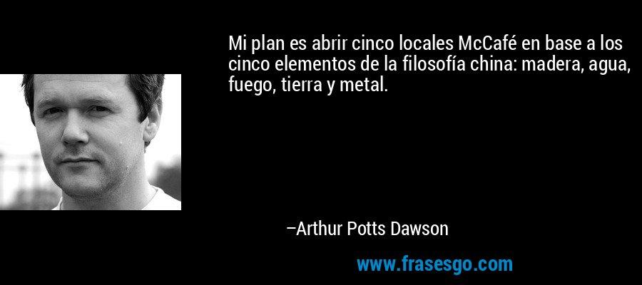 Mi plan es abrir cinco locales McCafé en base a los cinco elementos de la filosofía china: madera, agua, fuego, tierra y metal. – Arthur Potts Dawson