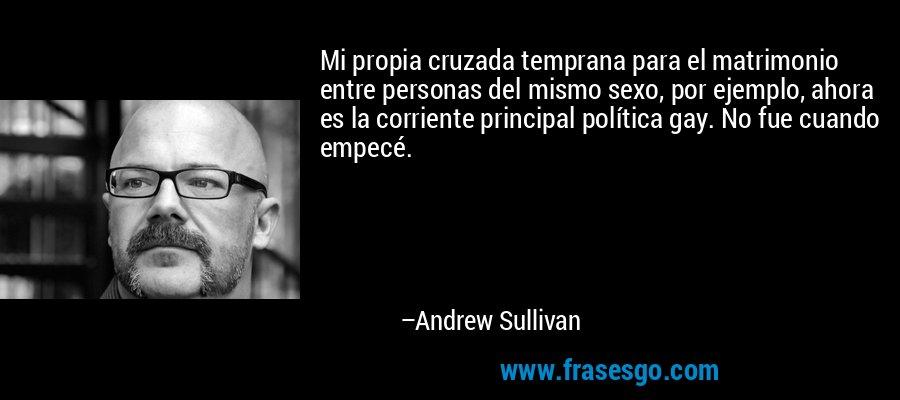 Mi propia cruzada temprana para el matrimonio entre personas del mismo sexo, por ejemplo, ahora es la corriente principal política gay. No fue cuando empecé. – Andrew Sullivan