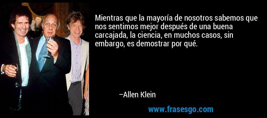 Mientras que la mayoría de nosotros sabemos que nos sentimos mejor después de una buena carcajada, la ciencia, en muchos casos, sin embargo, es demostrar por qué. – Allen Klein