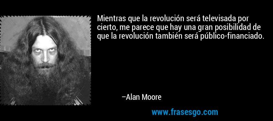 Mientras que la revolución será televisada por cierto, me parece que hay una gran posibilidad de que la revolución también será público-financiado. – Alan Moore