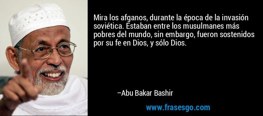 Mira los afganos, durante la época de la invasión soviética. Estaban entre los musulmanes más pobres del mundo, sin embargo, fueron sostenidos por su fe en Dios, y sólo Dios. – Abu Bakar Bashir