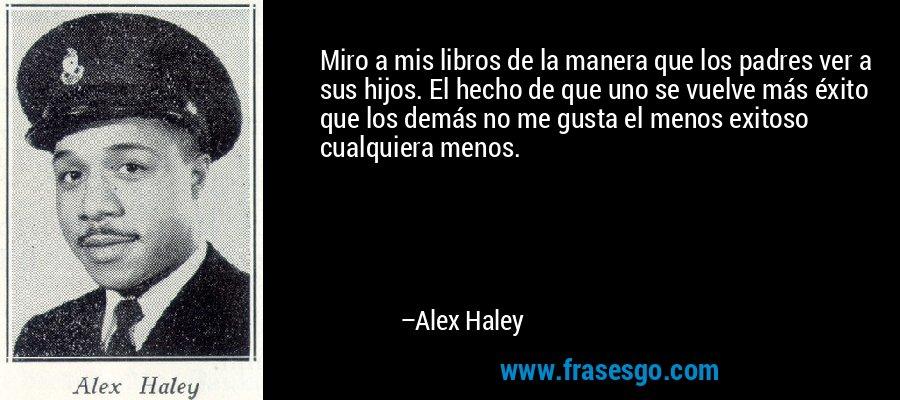 Miro a mis libros de la manera que los padres ver a sus hijos. El hecho de que uno se vuelve más éxito que los demás no me gusta el menos exitoso cualquiera menos. – Alex Haley