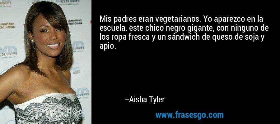 Mis padres eran vegetarianos. Yo aparezco en la escuela, este chico negro gigante, con ninguno de los ropa fresca y un sándwich de queso de soja y apio. – Aisha Tyler