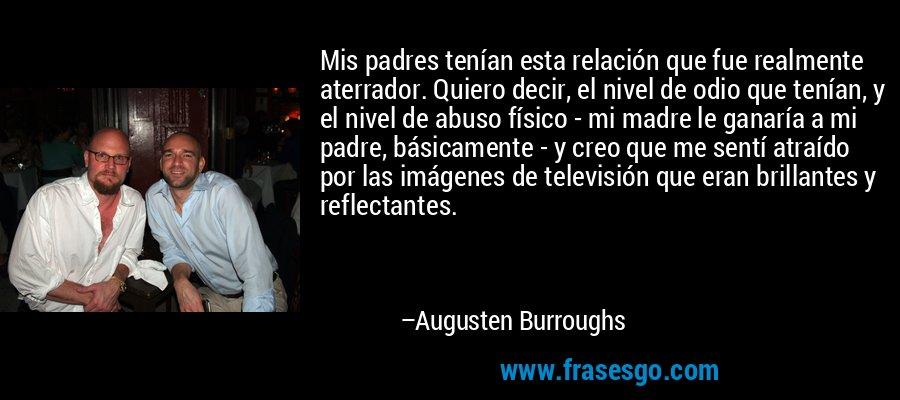 Mis padres tenían esta relación que fue realmente aterrador. Quiero decir, el nivel de odio que tenían, y el nivel de abuso físico - mi madre le ganaría a mi padre, básicamente - y creo que me sentí atraído por las imágenes de televisión que eran brillantes y reflectantes. – Augusten Burroughs