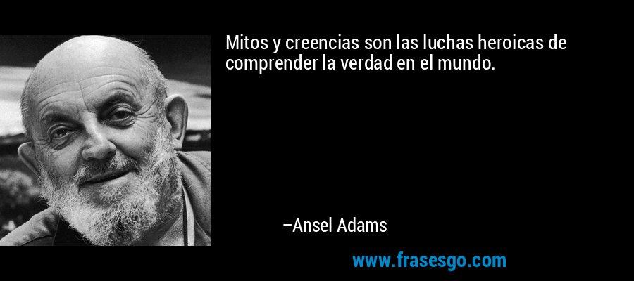 Mitos y creencias son las luchas heroicas de comprender la verdad en el mundo. – Ansel Adams