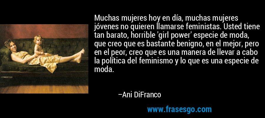 Muchas mujeres hoy en día, muchas mujeres jóvenes no quieren llamarse feministas. Usted tiene tan barato, horrible 'girl power' especie de moda, que creo que es bastante benigno, en el mejor, pero en el peor, creo que es una manera de llevar a cabo la política del feminismo y lo que es una especie de moda. – Ani DiFranco
