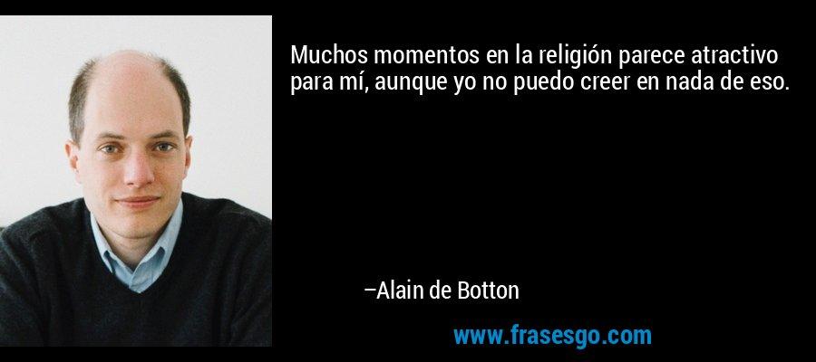 Muchos momentos en la religión parece atractivo para mí, aunque yo no puedo creer en nada de eso. – Alain de Botton
