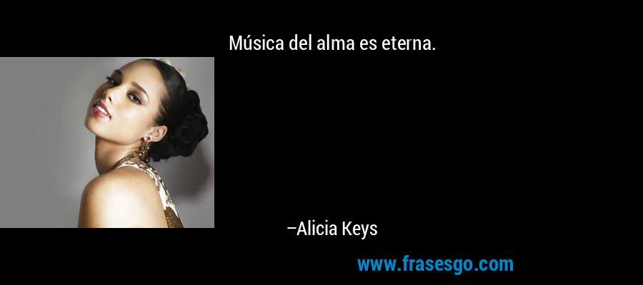 Música del alma es eterna. – Alicia Keys
