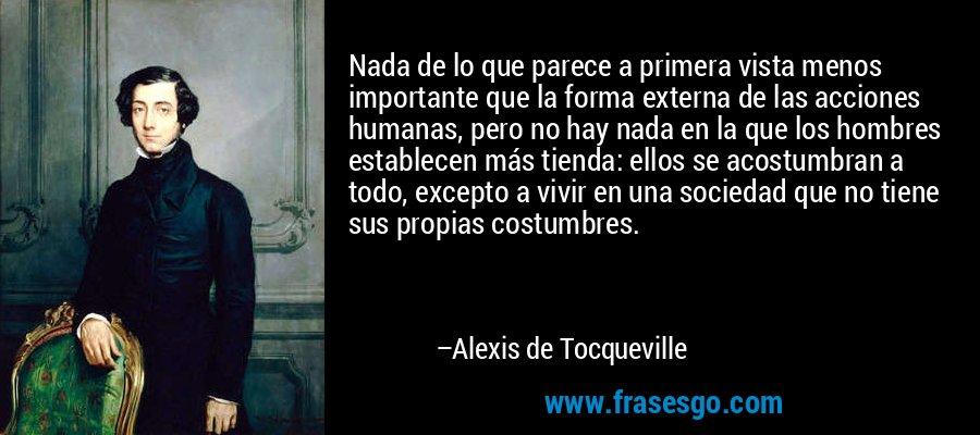 Nada de lo que parece a primera vista menos importante que la forma externa de las acciones humanas, pero no hay nada en la que los hombres establecen más tienda: ellos se acostumbran a todo, excepto a vivir en una sociedad que no tiene sus propias costumbres. – Alexis de Tocqueville