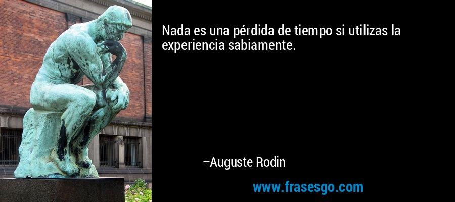 Nada es una pérdida de tiempo si utilizas la experiencia sabiamente. – Auguste Rodin