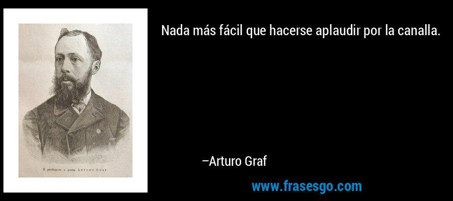 Nada más fácil que hacerse aplaudir por la canalla. – Arturo Graf