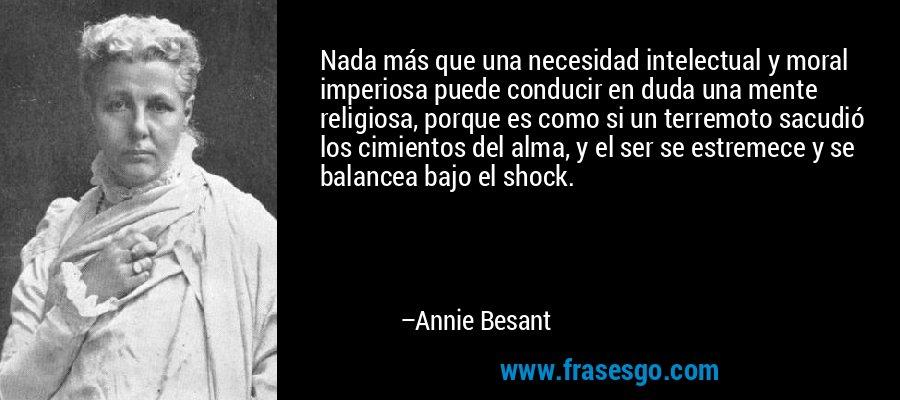 Nada más que una necesidad intelectual y moral imperiosa puede conducir en duda una mente religiosa, porque es como si un terremoto sacudió los cimientos del alma, y el ser se estremece y se balancea bajo el shock. – Annie Besant