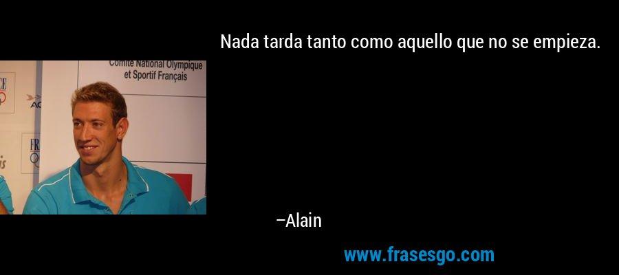 Nada tarda tanto como aquello que no se empieza. – Alain