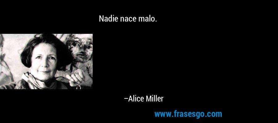 Nadie nace malo. – Alice Miller