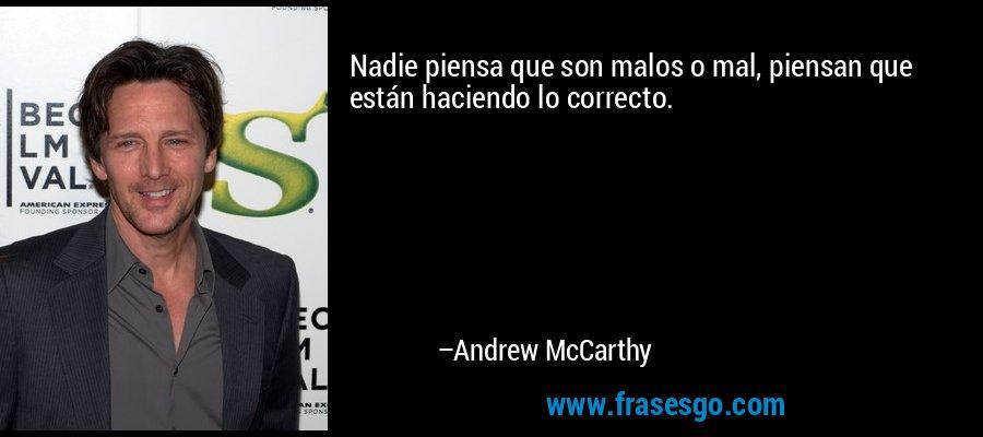 Nadie piensa que son malos o mal, piensan que están haciendo lo correcto. – Andrew McCarthy