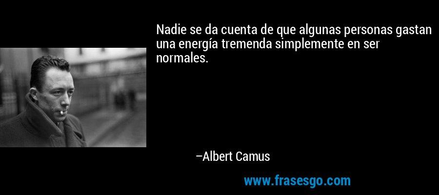 Nadie se da cuenta de que algunas personas gastan una energía tremenda simplemente en ser normales. – Albert Camus