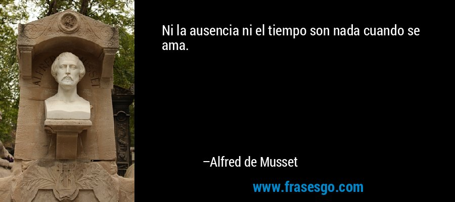 Ni la ausencia ni el tiempo son nada cuando se ama. – Alfred de Musset