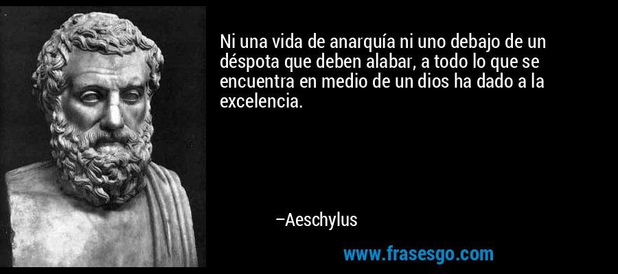 Ni una vida de anarquía ni uno debajo de un déspota que deben alabar, a todo lo que se encuentra en medio de un dios ha dado a la excelencia. – Aeschylus