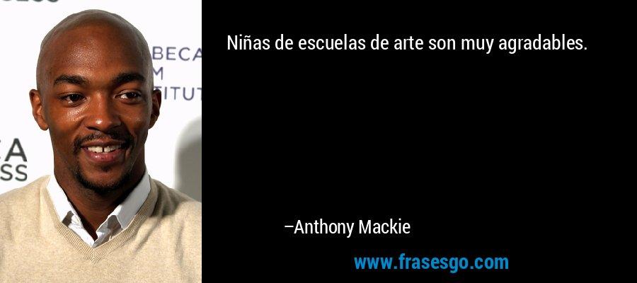 Niñas de escuelas de arte son muy agradables. – Anthony Mackie