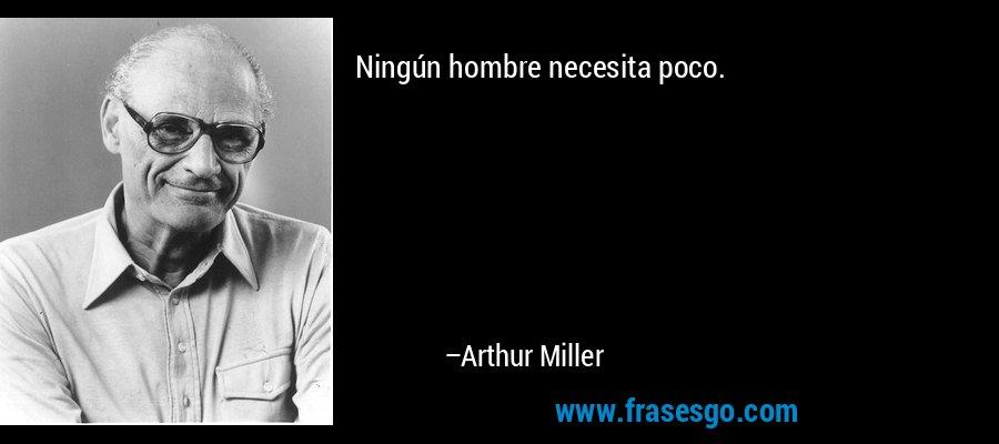Ningún hombre necesita poco. – Arthur Miller