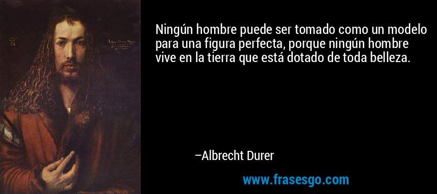 Ningún hombre puede ser tomado como un modelo para una figura perfecta, porque ningún hombre vive en la tierra que está dotado de toda belleza. – Albrecht Durer