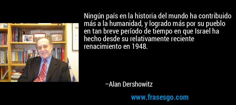 Ningún país en la historia del mundo ha contribuido más a la humanidad, y logrado más por su pueblo en tan breve período de tiempo en que Israel ha hecho desde su relativamente reciente renacimiento en 1948. – Alan Dershowitz