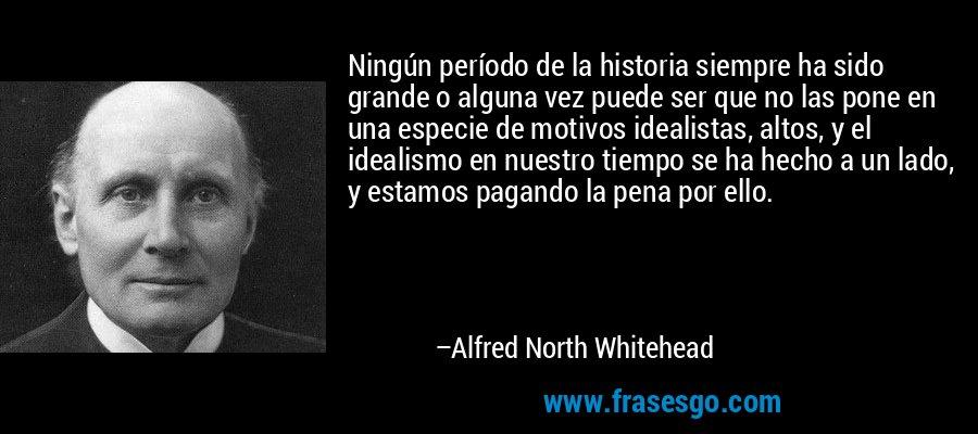 Ningún período de la historia siempre ha sido grande o alguna vez puede ser que no las pone en una especie de motivos idealistas, altos, y el idealismo en nuestro tiempo se ha hecho a un lado, y estamos pagando la pena por ello. – Alfred North Whitehead