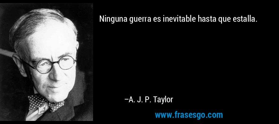 Ninguna guerra es inevitable hasta que estalla. – A. J. P. Taylor
