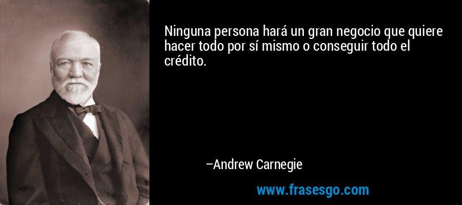 Ninguna persona hará un gran negocio que quiere hacer todo por sí mismo o conseguir todo el crédito. – Andrew Carnegie