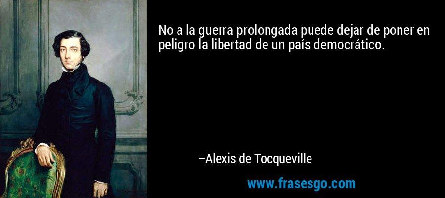 No a la guerra prolongada puede dejar de poner en peligro la libertad de un país democrático. – Alexis de Tocqueville