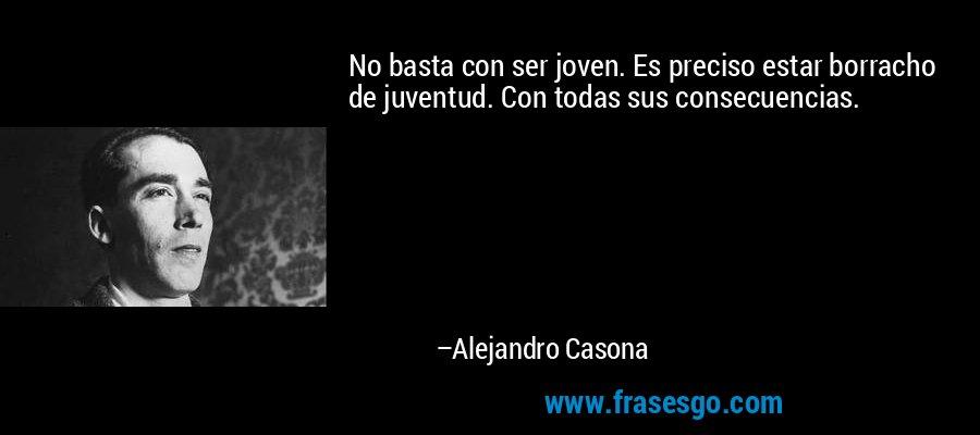 No basta con ser joven. Es preciso estar borracho de juventud. Con todas sus consecuencias. – Alejandro Casona