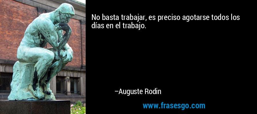No basta trabajar, es preciso agotarse todos los días en el trabajo. – Auguste Rodin