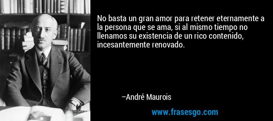 No basta un gran amor para retener eternamente a la persona que se ama, si al mismo tiempo no llenamos su existencia de un rico contenido, incesantemente renovado. – André Maurois
