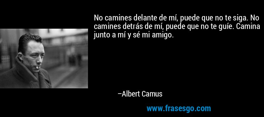 No camines delante de mí, puede que no te siga. No camines detrás de mí, puede que no te guíe. Camina junto a mí y sé mi amigo. – Albert Camus