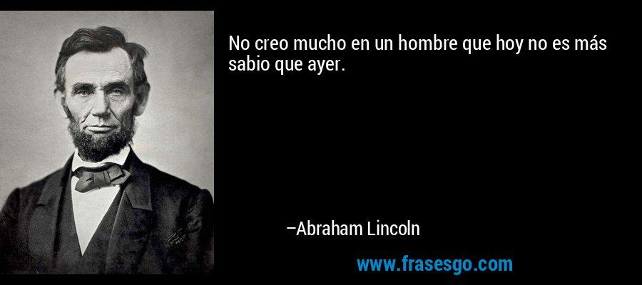 No creo mucho en un hombre que hoy no es más sabio que ayer. – Abraham Lincoln