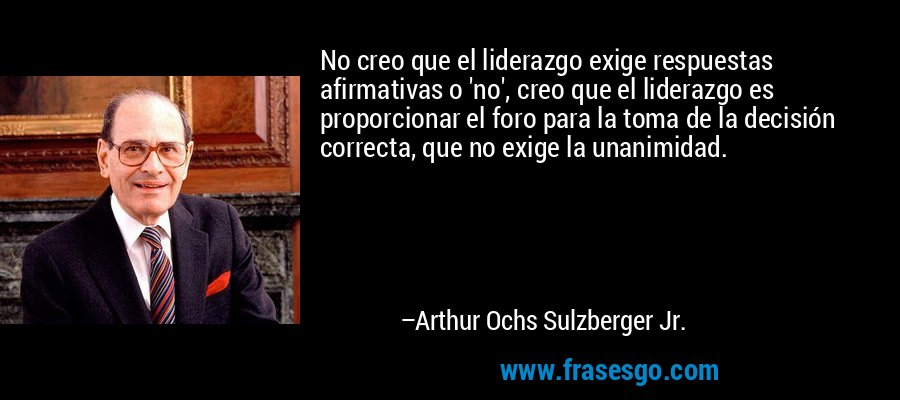 No creo que el liderazgo exige respuestas afirmativas o 'no', creo que el liderazgo es proporcionar el foro para la toma de la decisión correcta, que no exige la unanimidad. – Arthur Ochs Sulzberger Jr.